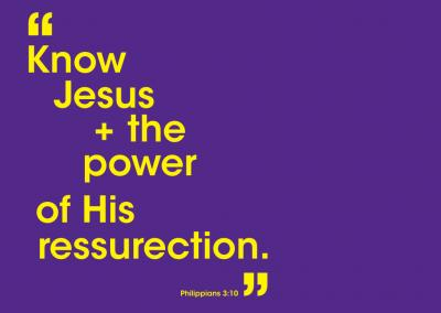 Know Jesus + the power of His ressurection